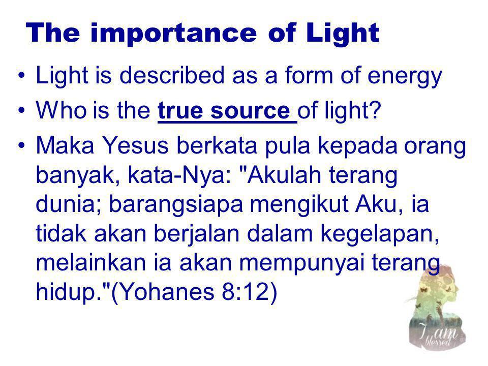 The importance of Light Light is described as a form of energy Who is the true source of light? Maka Yesus berkata pula kepada orang banyak, kata-Nya: