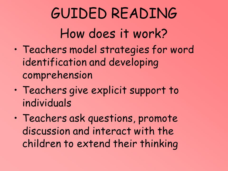 GUIDED READING How does it work? Teachers model strategies for word identification and developing comprehension Teachers give explicit support to indi
