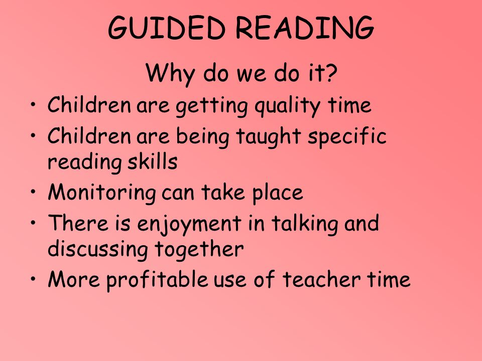 GUIDED READING Why do we do it? Children are getting quality time Children are being taught specific reading skills Monitoring can take place There is