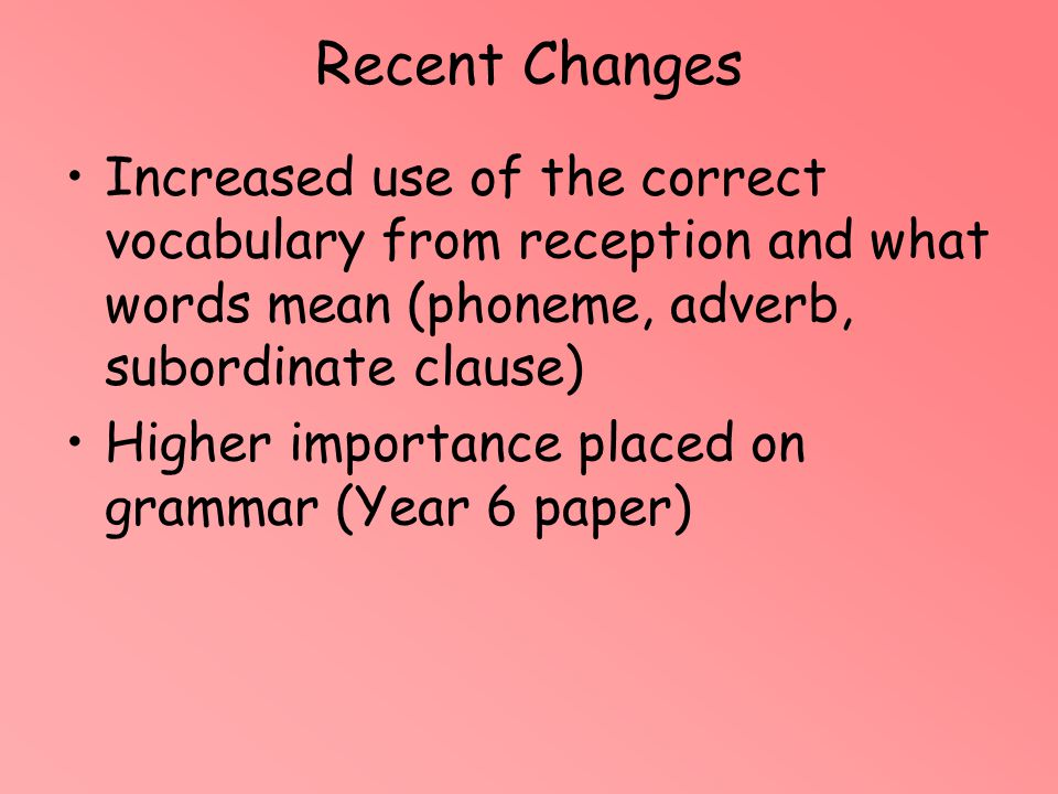 Increased use of the correct vocabulary from reception and what words mean (phoneme, adverb, subordinate clause) Higher importance placed on grammar (