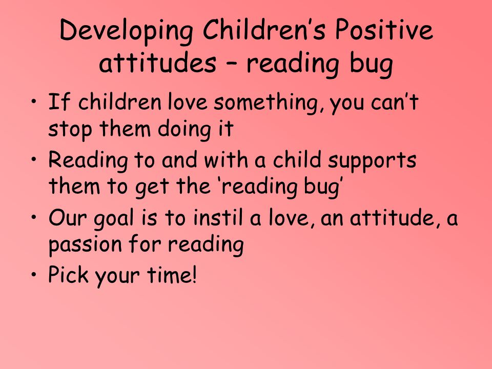 Developing Children's Positive attitudes – reading bug If children love something, you can't stop them doing it Reading to and with a child supports t