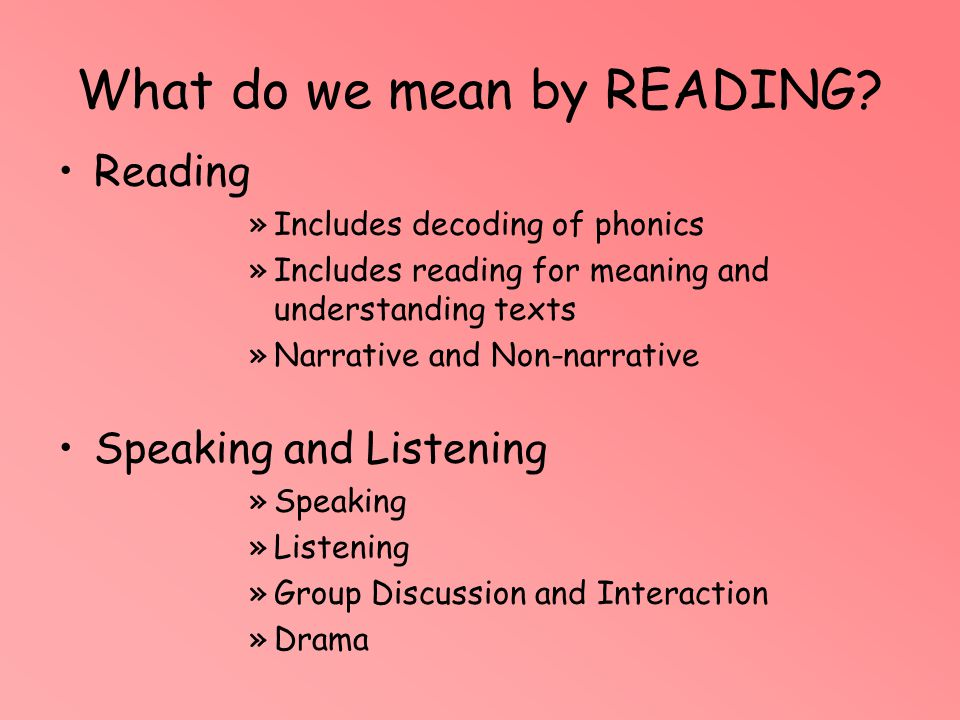 What do we mean by READING? Reading »Includes decoding of phonics »Includes reading for meaning and understanding texts »Narrative and Non-narrative S
