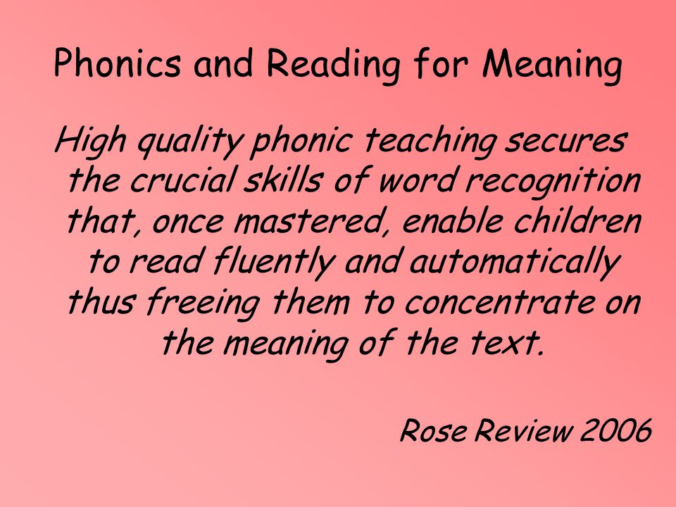 Phonics and Reading for Meaning High quality phonic teaching secures the crucial skills of word recognition that, once mastered, enable children to re