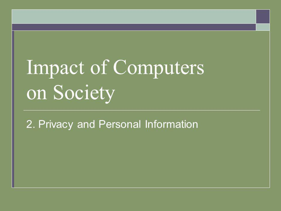 Impact of Computers on Society 2. Privacy and Personal Information