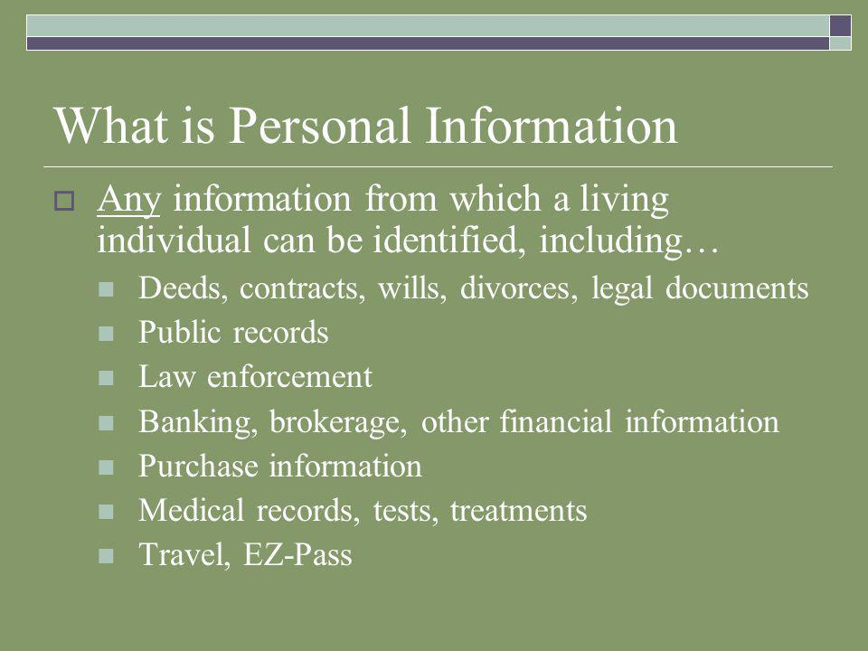 What is Personal Information  Any information from which a living individual can be identified, including… Deeds, contracts, wills, divorces, legal documents Public records Law enforcement Banking, brokerage, other financial information Purchase information Medical records, tests, treatments Travel, EZ-Pass