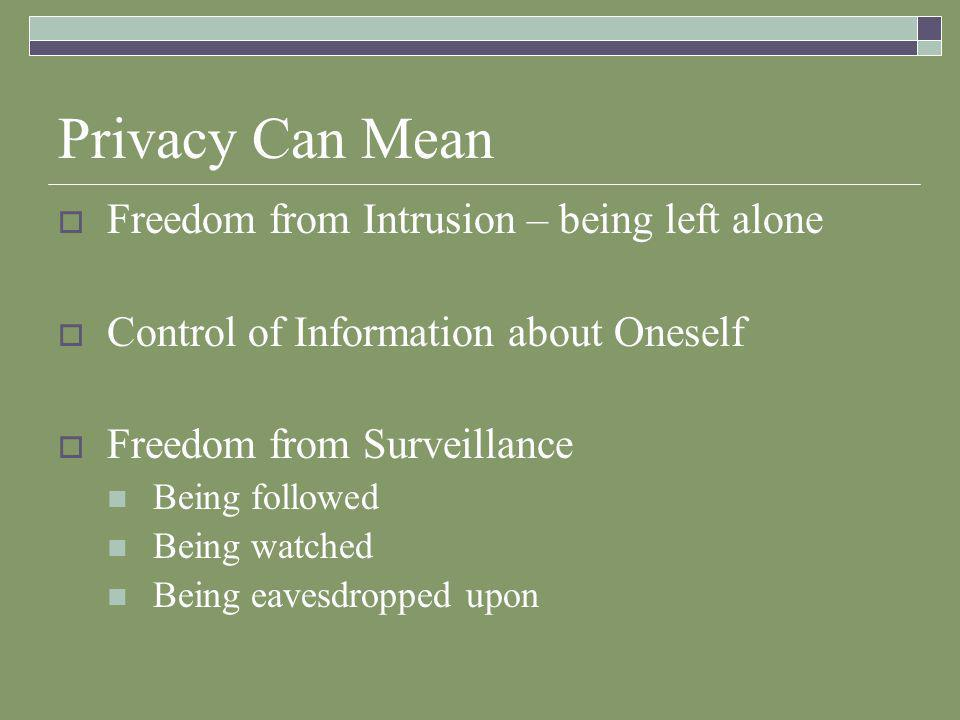 Privacy Can Mean  Freedom from Intrusion – being left alone  Control of Information about Oneself  Freedom from Surveillance Being followed Being watched Being eavesdropped upon