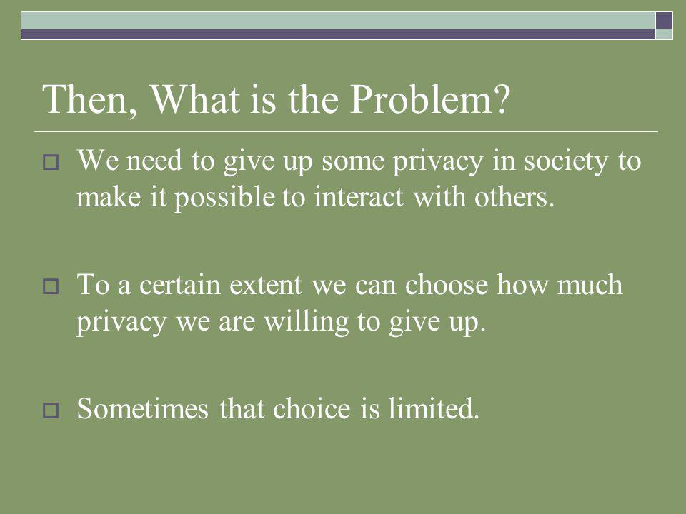 Privacy Problems  With increasing frequency we are forced to reveal more than we wish.