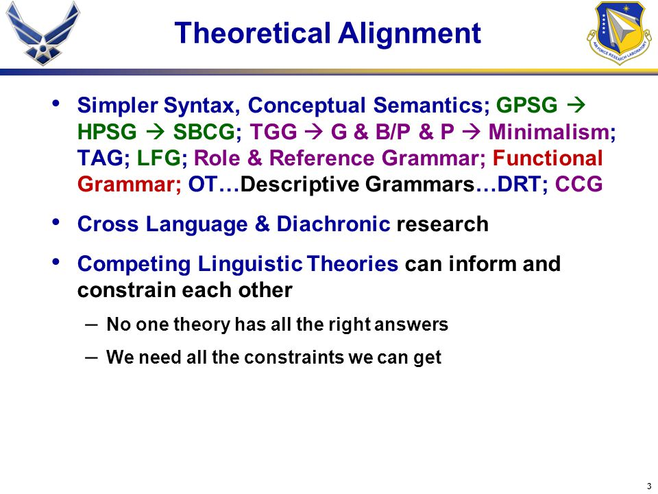4 Theoretical Alignment Computational Linguistic Research can inform and constrain linguistic theory – Human language is (at least) mildly context sensitive (Joshi et al., 1991) – Human language processing appears to be nearly deterministic (Marcus, 1980) Processing doesn't slow down with length of input – Large coverage systems need probabilistic mechanisms to handle rampant ambiguity Performance considerations can inform and constrain linguistic Competence – Grammars are 'frozen' or 'fixed' performance preferences (Hawkins, 2004)