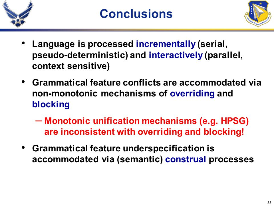 33 Conclusions Language is processed incrementally (serial, pseudo-deterministic) and interactively (parallel, context sensitive) Grammatical feature conflicts are accommodated via non-monotonic mechanisms of overriding and blocking – Monotonic unification mechanisms (e.g.