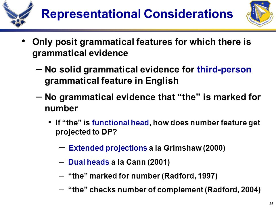 35 Representational Considerations Only posit grammatical features for which there is grammatical evidence – No solid grammatical evidence for third-person grammatical feature in English – No grammatical evidence that the is marked for number If the is functional head, how does number feature get projected to DP.