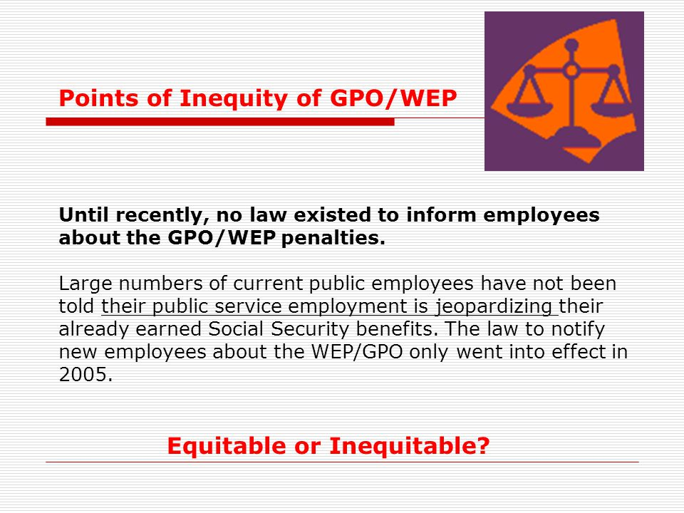 Points of Inequity of GPO/WEP Until recently, no law existed to inform employees about the GPO/WEP penalties. Large numbers of current public employee