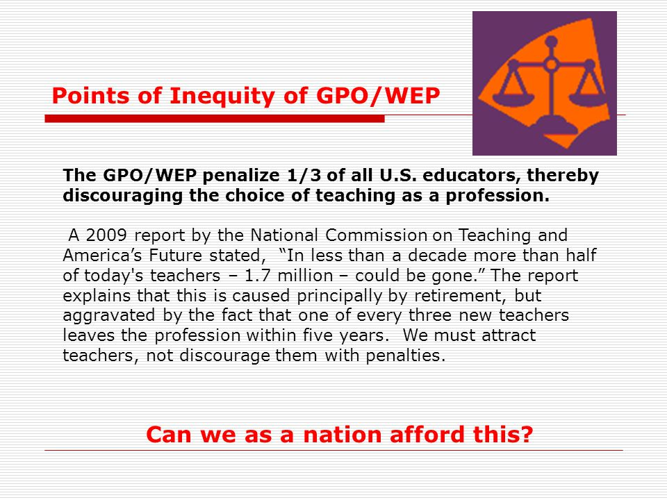 Points of Inequity of GPO/WEP Can we as a nation afford this? The GPO/WEP penalize 1/3 of all U.S. educators, thereby discouraging the choice of teach