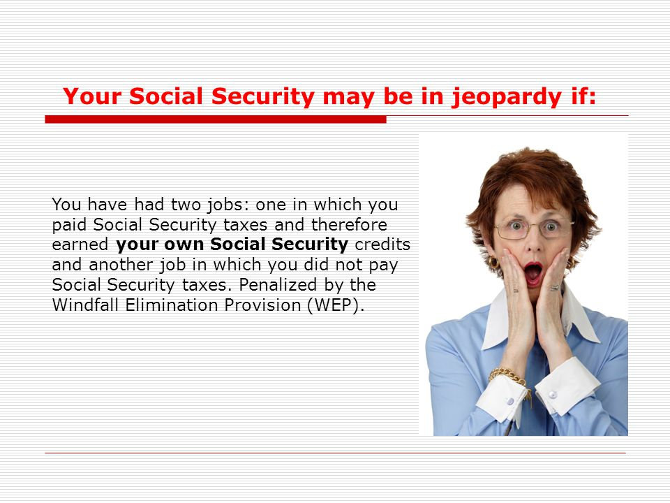 You have had two jobs: one in which you paid Social Security taxes and therefore earned your own Social Security credits and another job in which you