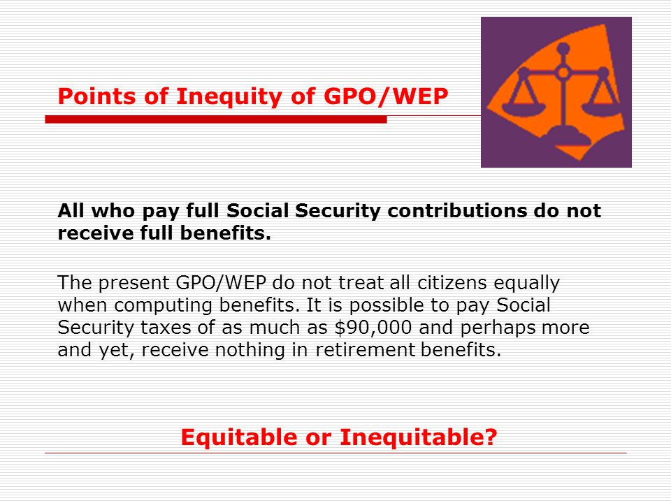 Points of Inequity of GPO/WEP All who pay full Social Security contributions do not receive full benefits. The present GPO/WEP do not treat all citize