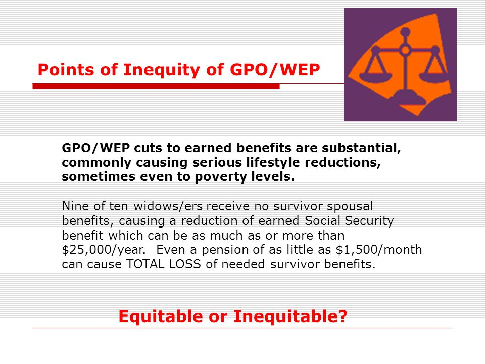 Points of Inequity of GPO/WEP GPO/WEP cuts to earned benefits are substantial, commonly causing serious lifestyle reductions, sometimes even to povert