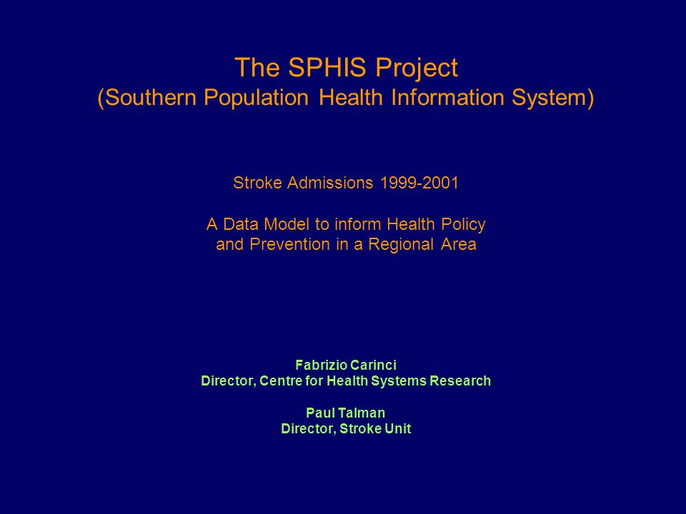 The SPHIS Project (Southern Population Health Information System) Stroke Admissions 1999-2001 A Data Model to inform Health Policy and Prevention in a Regional Area Fabrizio Carinci Director, Centre for Health Systems Research Paul Talman Director, Stroke Unit