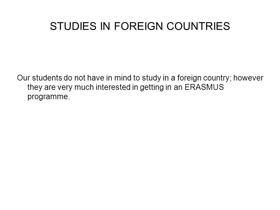 STUDIES IN FOREIGN COUNTRIES Our students do not have in mind to study in a foreign country; however they are very much interested in getting in an ERASMUS programme.
