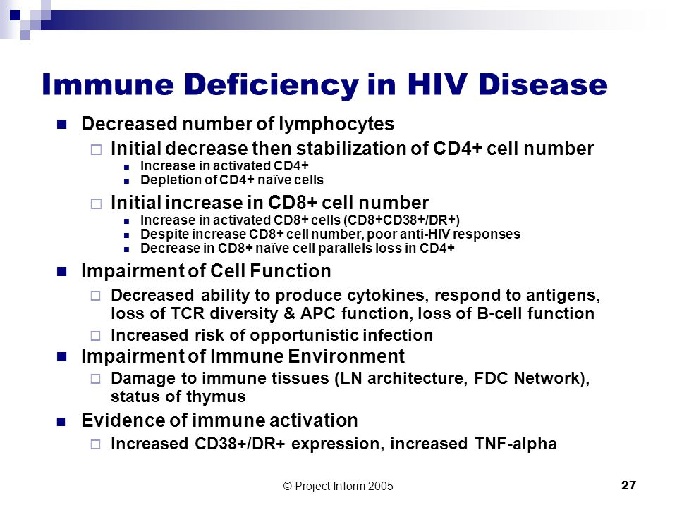 © Project Inform 200527 Immune Deficiency in HIV Disease Decreased number of lymphocytes  Initial decrease then stabilization of CD4+ cell number Increase in activated CD4+ Depletion of CD4+ naïve cells  Initial increase in CD8+ cell number Increase in activated CD8+ cells (CD8+CD38+/DR+) Despite increase CD8+ cell number, poor anti-HIV responses Decrease in CD8+ naïve cell parallels loss in CD4+ Impairment of Cell Function  Decreased ability to produce cytokines, respond to antigens, loss of TCR diversity & APC function, loss of B-cell function  Increased risk of opportunistic infection Impairment of Immune Environment  Damage to immune tissues (LN architecture, FDC Network), status of thymus Evidence of immune activation  Increased CD38+/DR+ expression, increased TNF-alpha