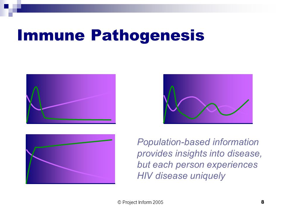 © Project Inform 20058 Immune Pathogenesis Population-based information provides insights into disease, but each person experiences HIV disease uniquely