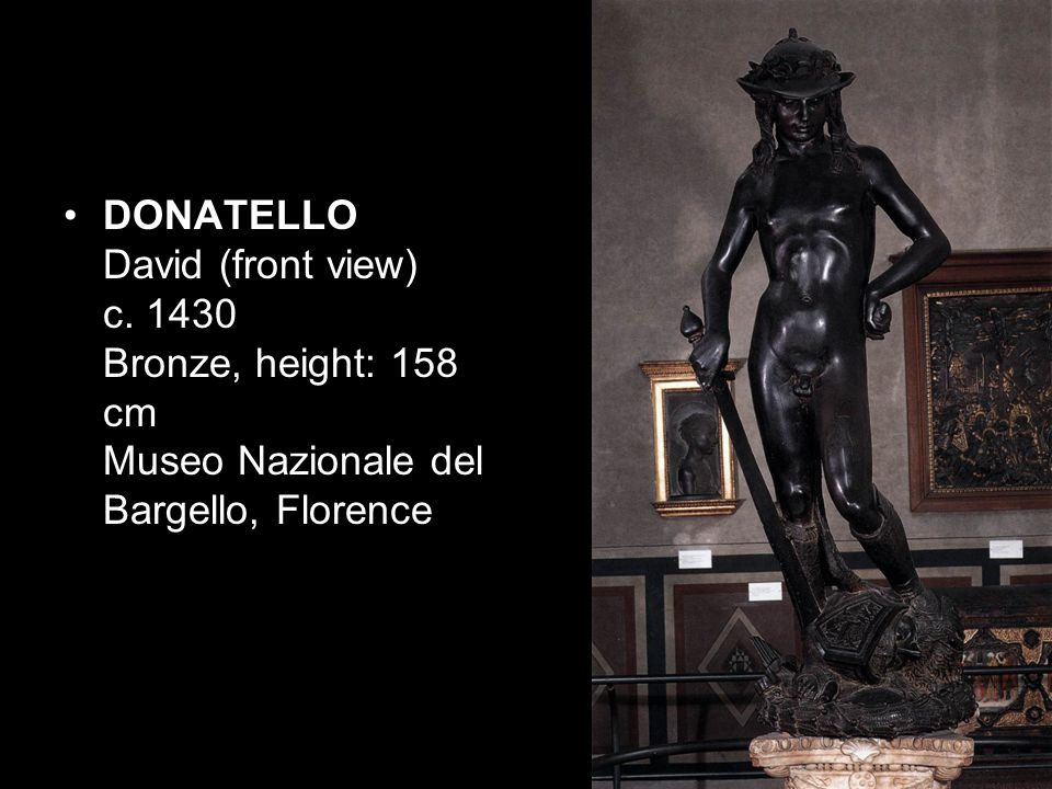 DONATELLO David (front view) c. 1430 Bronze, height: 158 cm Museo Nazionale del Bargello, Florence