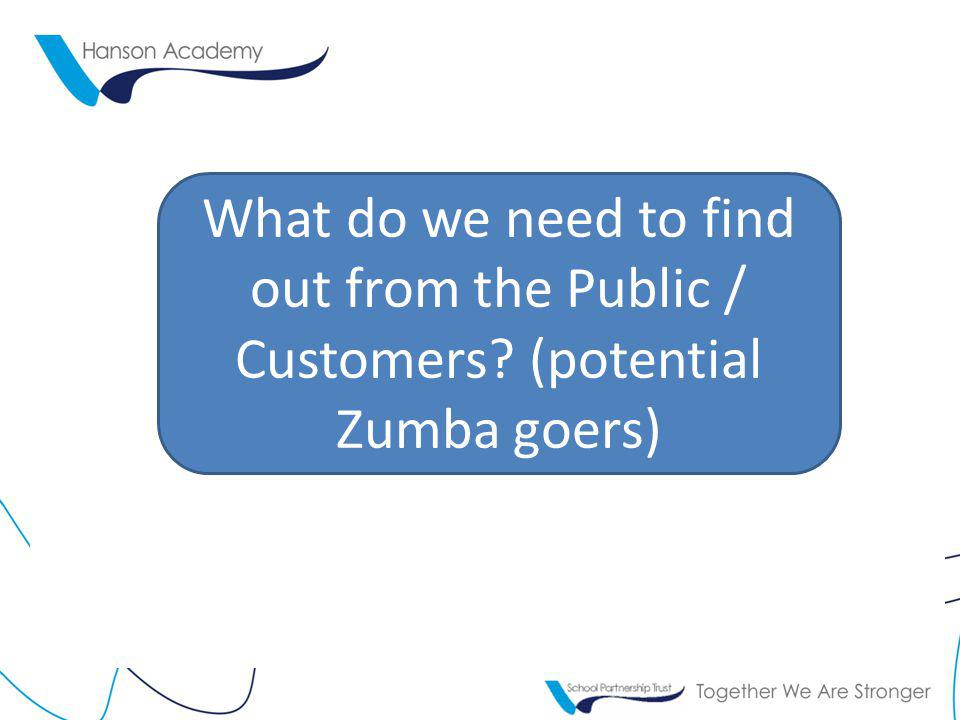 What do we need to find out from the Public / Customers? (potential Zumba goers)