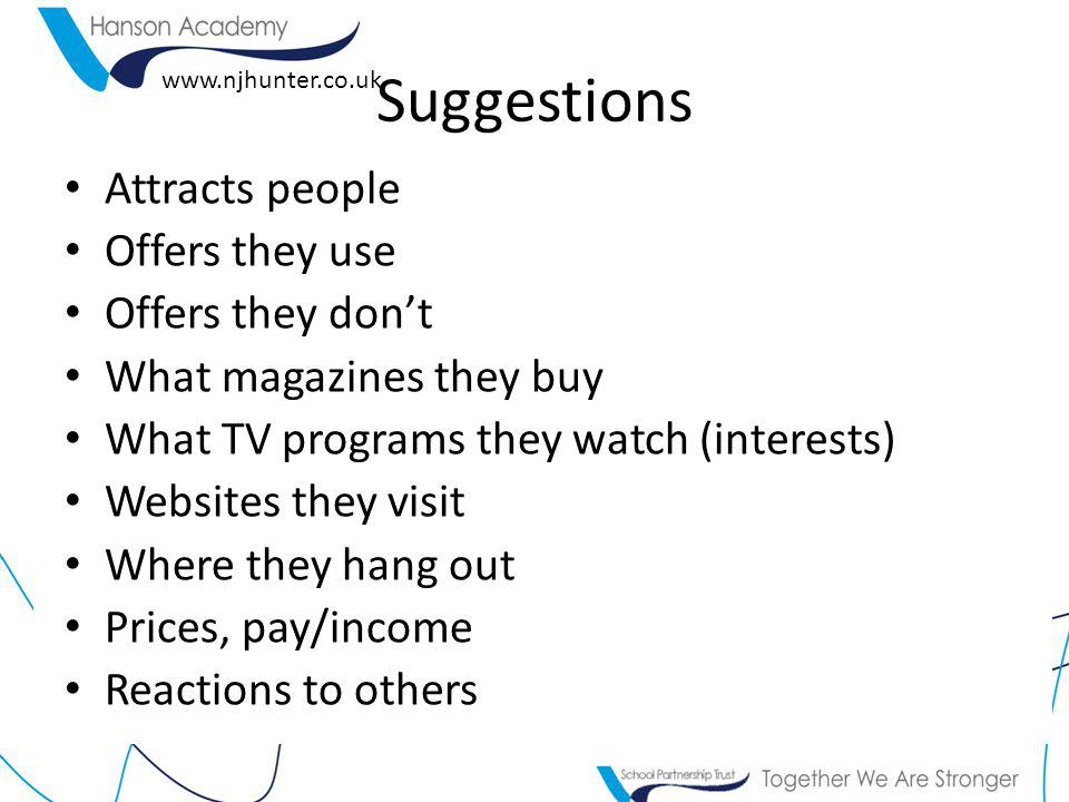 www.njhunter.co.uk Suggestions Attracts people Offers they use Offers they don't What magazines they buy What TV programs they watch (interests) Websites they visit Where they hang out Prices, pay/income Reactions to others