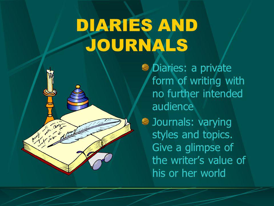 DIARIES AND JOURNALS Diaries: a private form of writing with no further intended audience Journals: varying styles and topics.