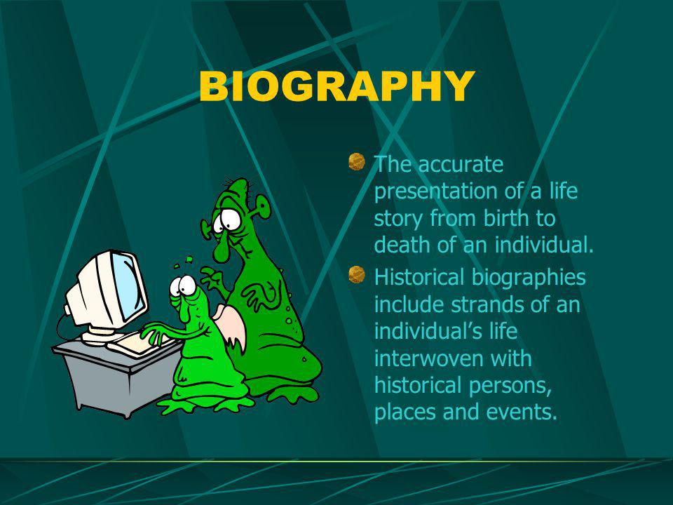 BIOGRAPHY The accurate presentation of a life story from birth to death of an individual.
