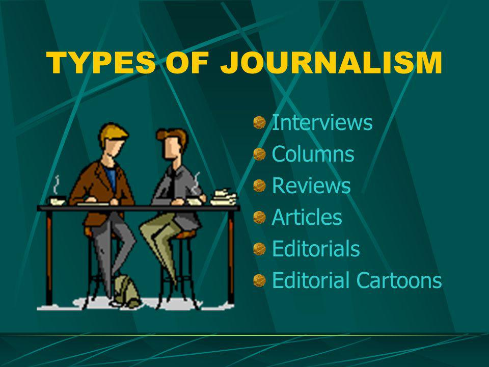 TYPES OF JOURNALISM Interviews Columns Reviews Articles Editorials Editorial Cartoons