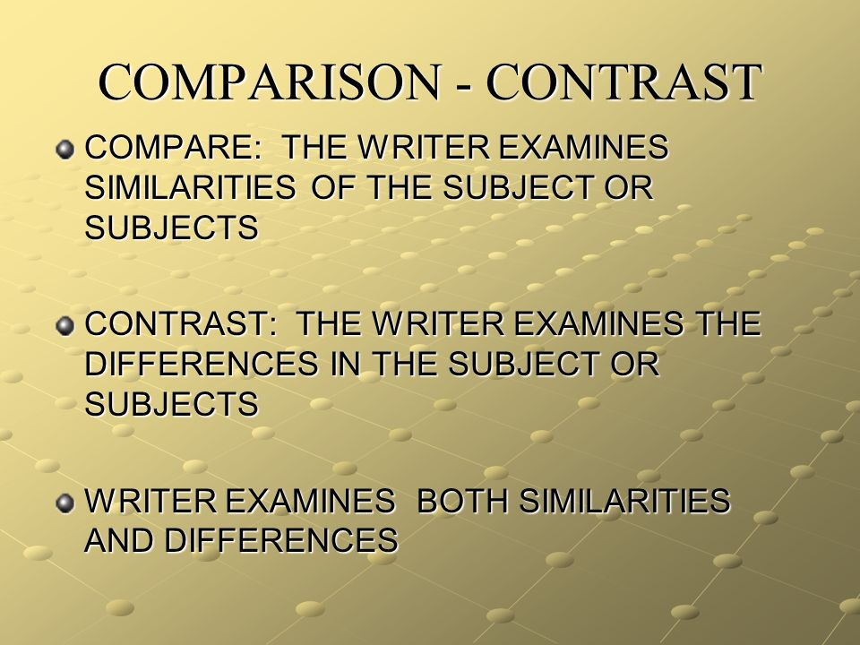 COMPARE: THE WRITER EXAMINES SIMILARITIES OF THE SUBJECT OR SUBJECTS CONTRAST: THE WRITER EXAMINES THE DIFFERENCES IN THE SUBJECT OR SUBJECTS WRITER EXAMINES BOTH SIMILARITIES AND DIFFERENCES