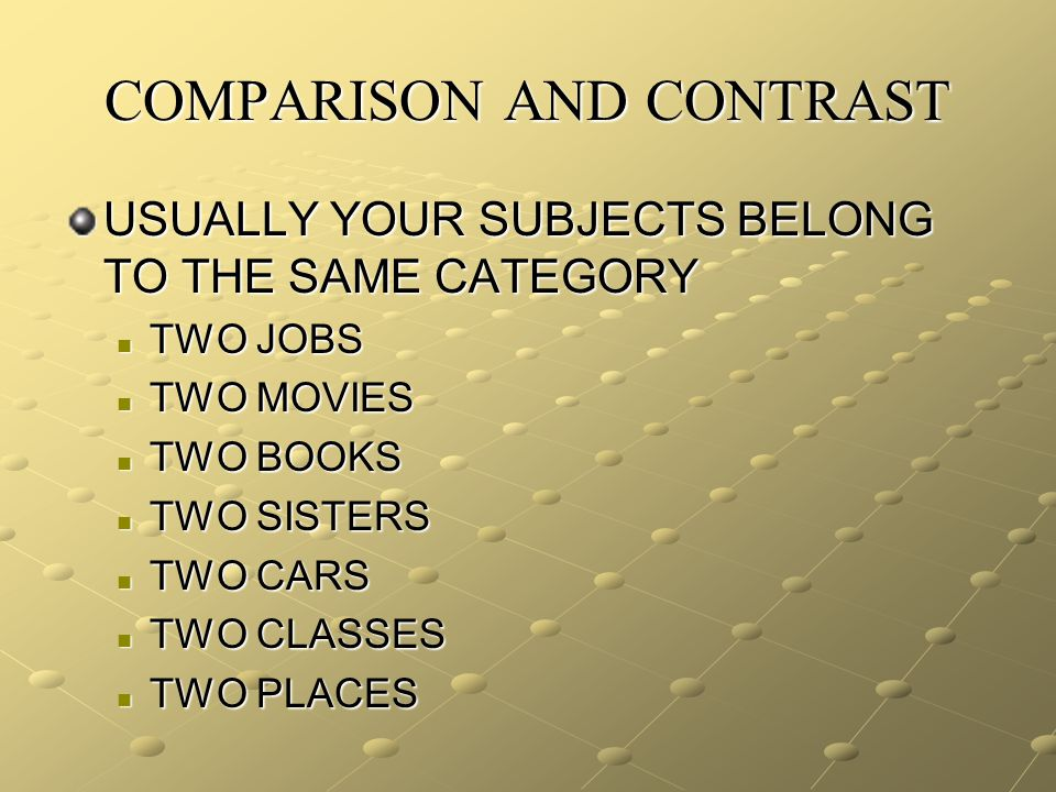 COMPARISON AND CONTRAST USUALLY YOUR SUBJECTS BELONG TO THE SAME CATEGORY TWO JOBS TWO JOBS TWO MOVIES TWO MOVIES TWO BOOKS TWO BOOKS TWO SISTERS TWO SISTERS TWO CARS TWO CARS TWO CLASSES TWO CLASSES TWO PLACES TWO PLACES