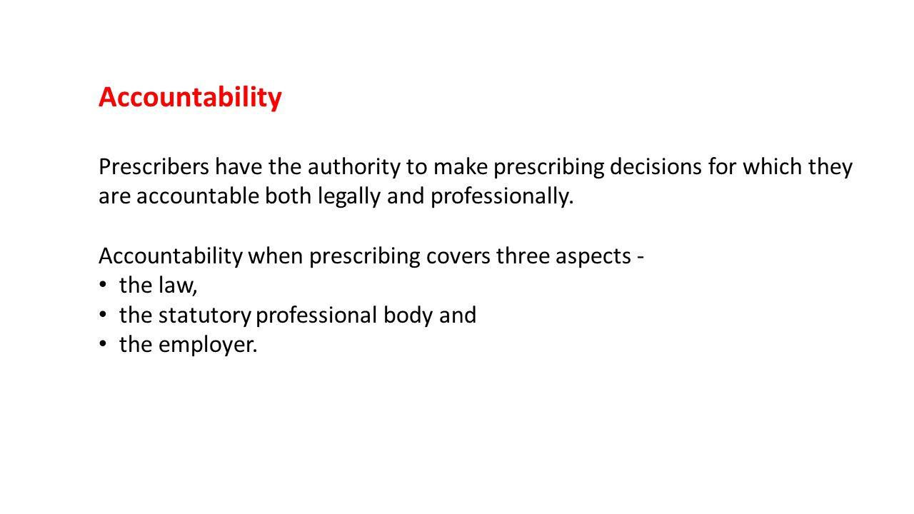 Accountability Prescribers have the authority to make prescribing decisions for which they are accountable both legally and professionally.