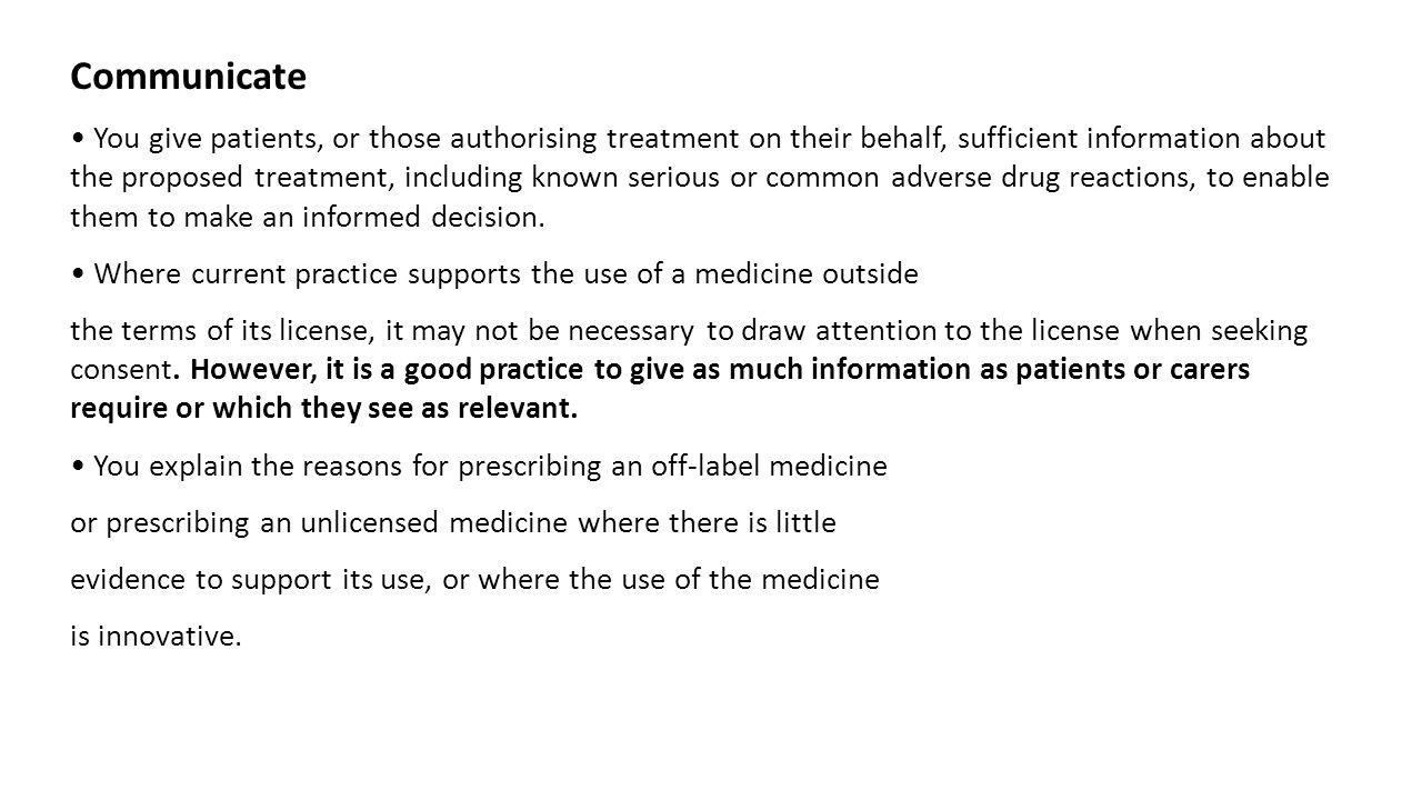 Communicate You give patients, or those authorising treatment on their behalf, sufficient information about the proposed treatment, including known serious or common adverse drug reactions, to enable them to make an informed decision.