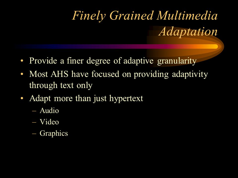 Finely Grained Multimedia Adaptation Provide a finer degree of adaptive granularity Most AHS have focused on providing adaptivity through text only Adapt more than just hypertext –Audio –Video –Graphics