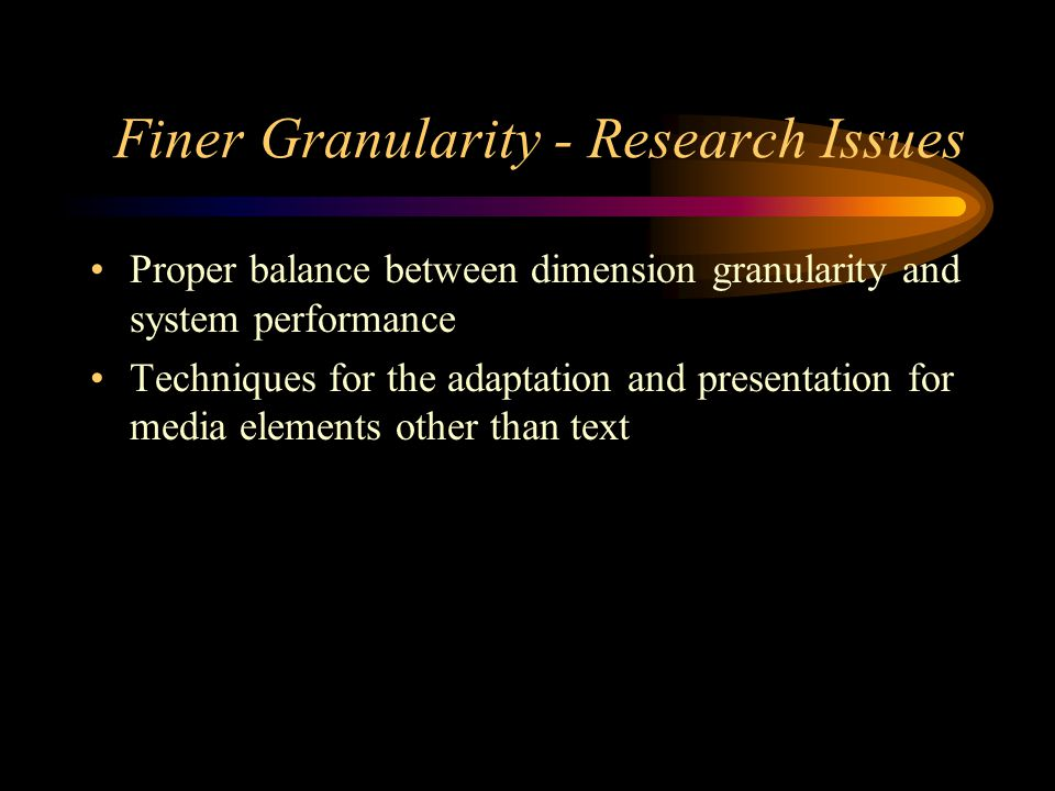 Finer Granularity - Research Issues Proper balance between dimension granularity and system performance Techniques for the adaptation and presentation for media elements other than text