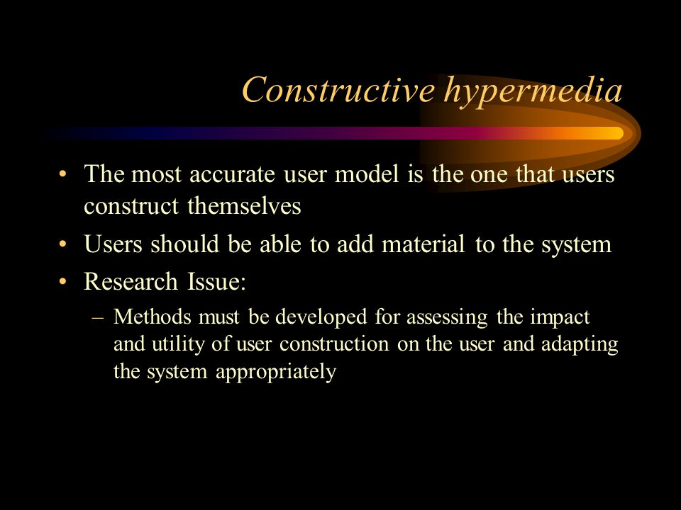 Constructive hypermedia The most accurate user model is the one that users construct themselves Users should be able to add material to the system Research Issue: –Methods must be developed for assessing the impact and utility of user construction on the user and adapting the system appropriately
