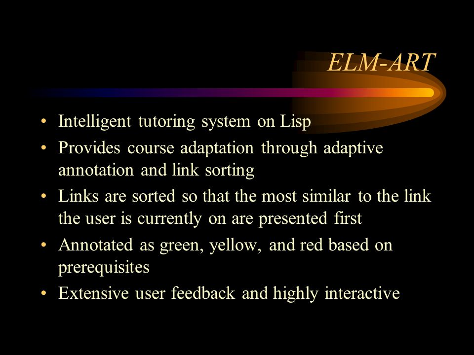 ELM-ART Intelligent tutoring system on Lisp Provides course adaptation through adaptive annotation and link sorting Links are sorted so that the most similar to the link the user is currently on are presented first Annotated as green, yellow, and red based on prerequisites Extensive user feedback and highly interactive
