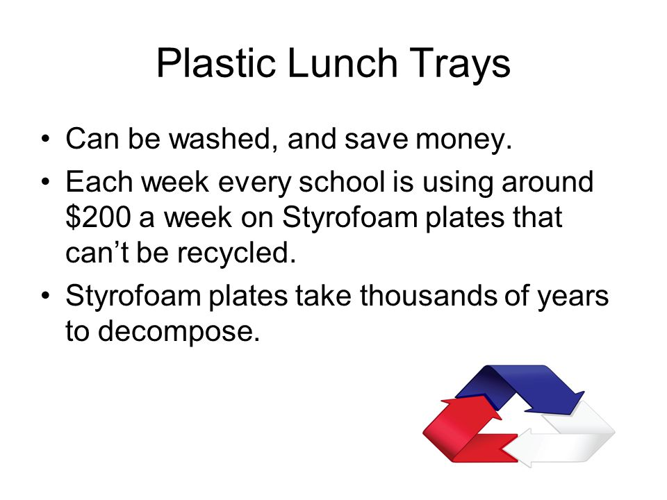 Plastic Lunch Trays Can be washed, and save money. Each week every school is using around $200 a week on Styrofoam plates that can't be recycled. Styr