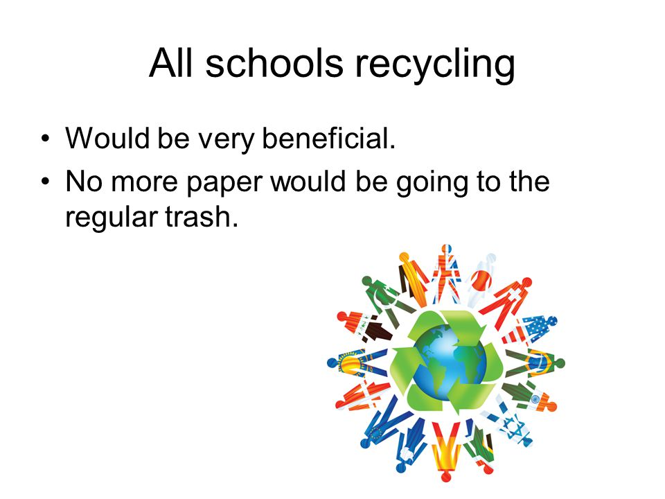 All schools recycling Would be very beneficial. No more paper would be going to the regular trash.