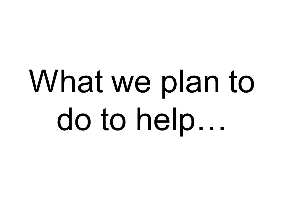 What we plan to do to help…