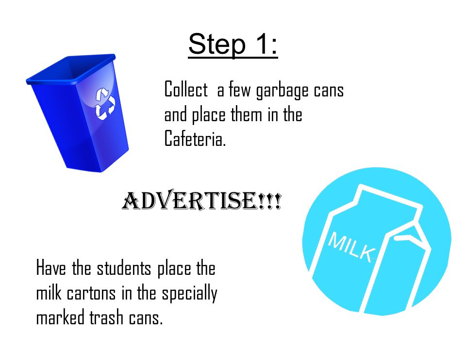 Step 1: Collect a few garbage cans and place them in the Cafeteria. Advertise!!! Have the students place the milk cartons in the specially marked tras