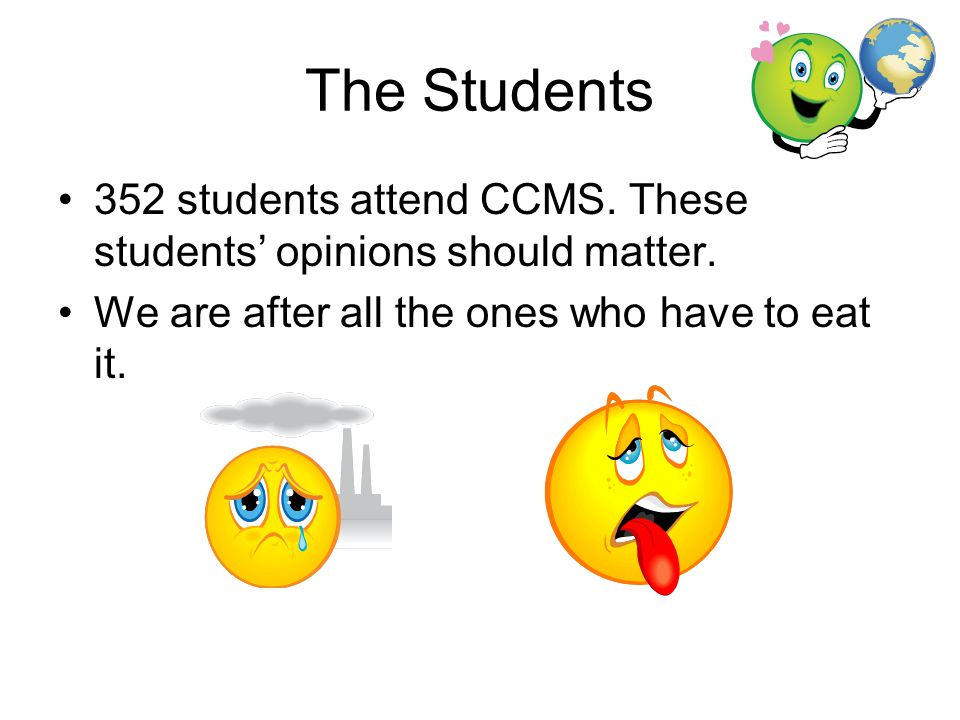 The Students 352 students attend CCMS. These students' opinions should matter. We are after all the ones who have to eat it.