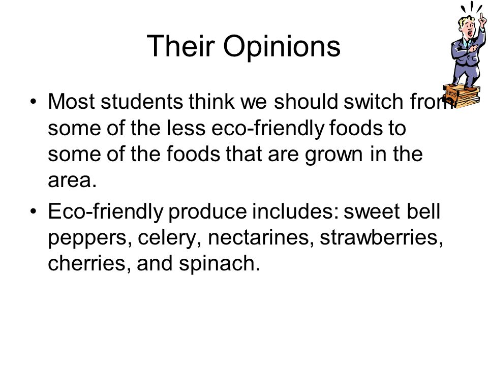 Their Opinions Most students think we should switch from some of the less eco-friendly foods to some of the foods that are grown in the area. Eco-frie