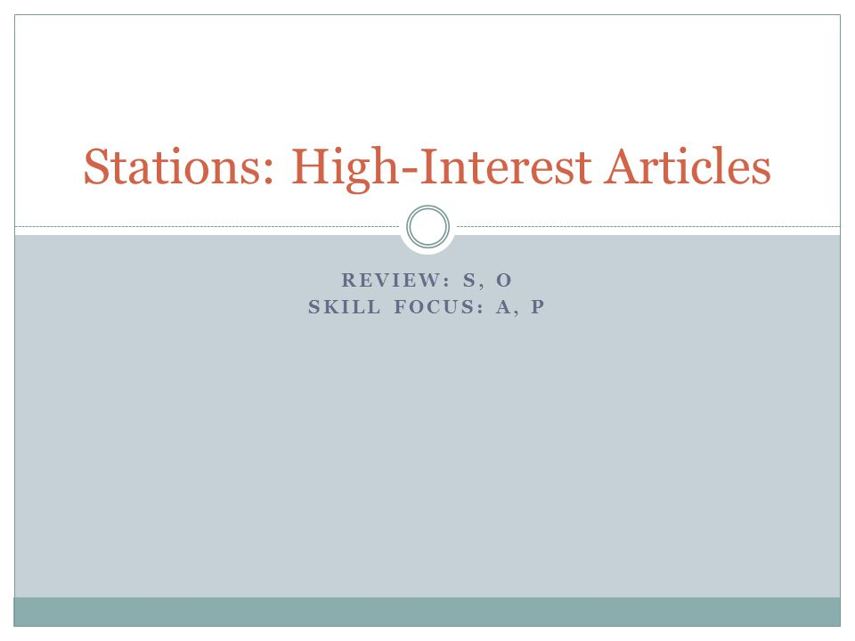 REVIEW: S, O SKILL FOCUS: A, P Stations: High-Interest Articles