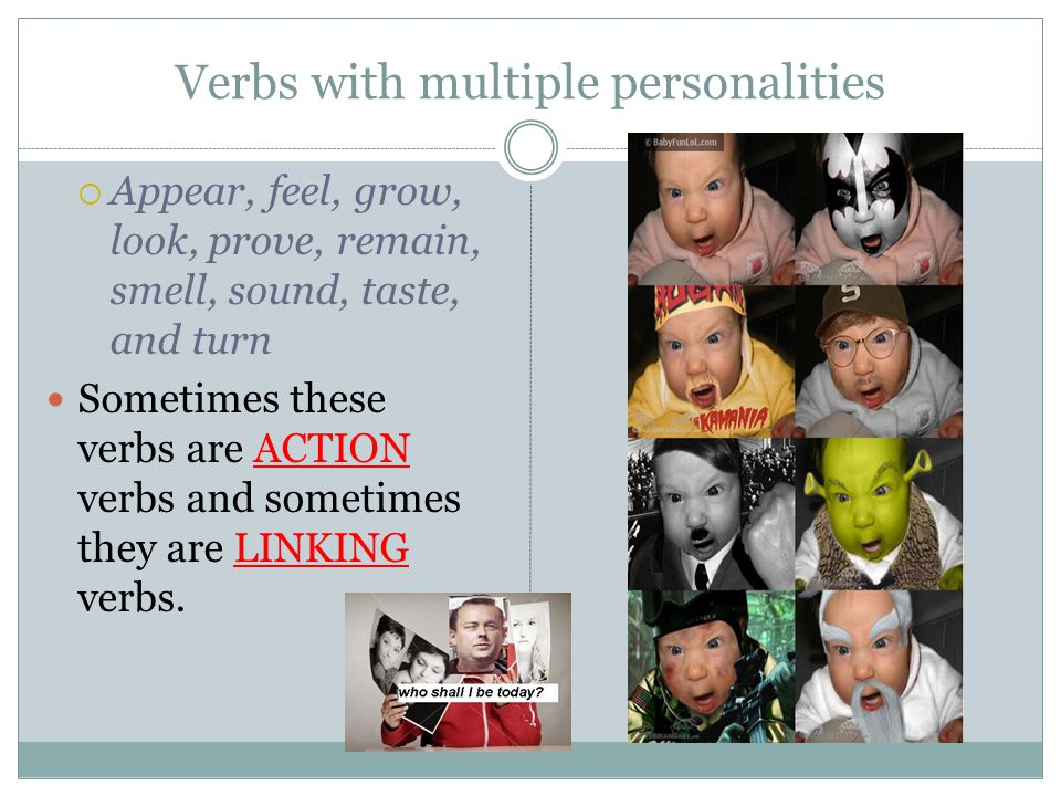 Verbs with multiple personalities  Appear, feel, grow, look, prove, remain, smell, sound, taste, and turn Sometimes these verbs are ACTION verbs and sometimes they are LINKING verbs.