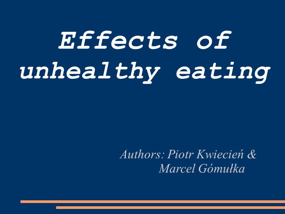 Effects of unhealthy eating Authors: Piotr Kwiecień & Marcel Gómułka