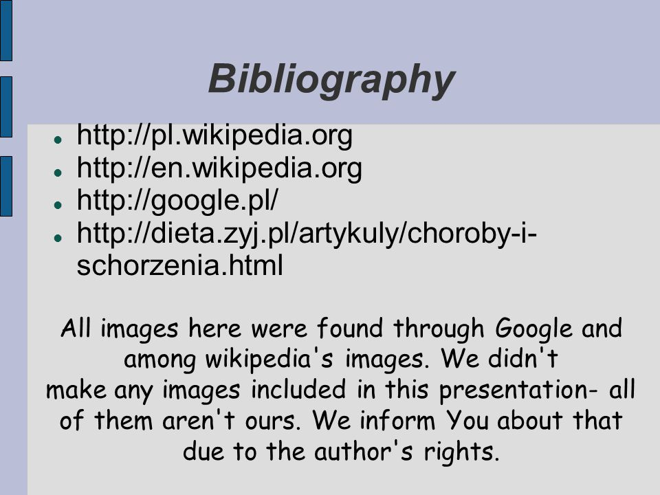 Bibliography http://pl.wikipedia.org http://en.wikipedia.org http://google.pl/ http://dieta.zyj.pl/artykuly/choroby-i- schorzenia.html All images here were found through Google and among wikipedia s images.