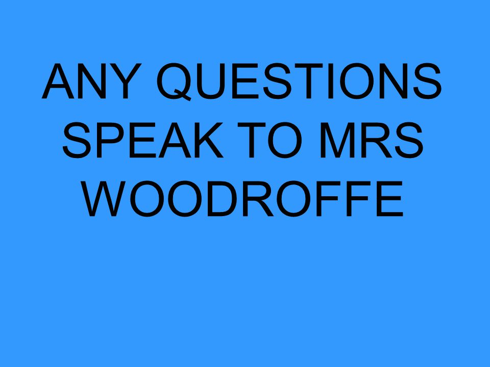 ANY QUESTIONS SPEAK TO MRS WOODROFFE