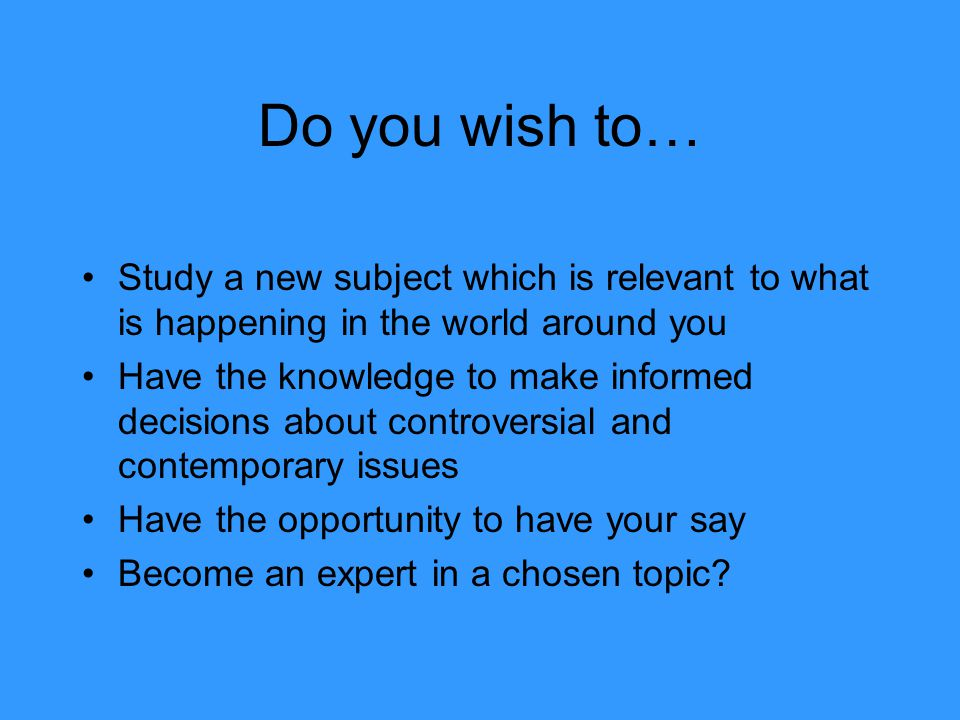 Do you wish to… Study a new subject which is relevant to what is happening in the world around you Have the knowledge to make informed decisions about