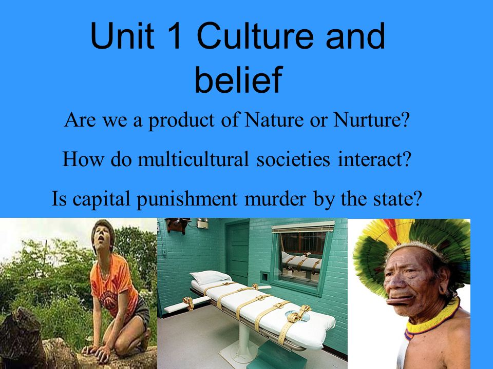 Unit 1 Culture and belief Are we a product of Nature or Nurture? How do multicultural societies interact? Is capital punishment murder by the state?